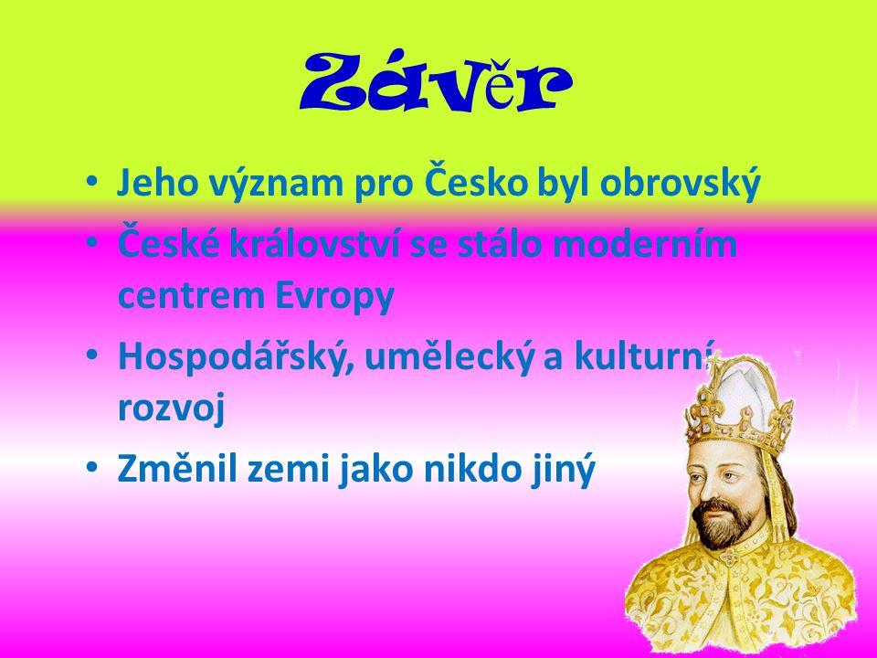 Záv ě r Jeho význam pro Česko byl obrovský České království se stálo moderním centrem Evropy Hospodářský, umělecký a kulturní rozvoj Změnil zemi jako