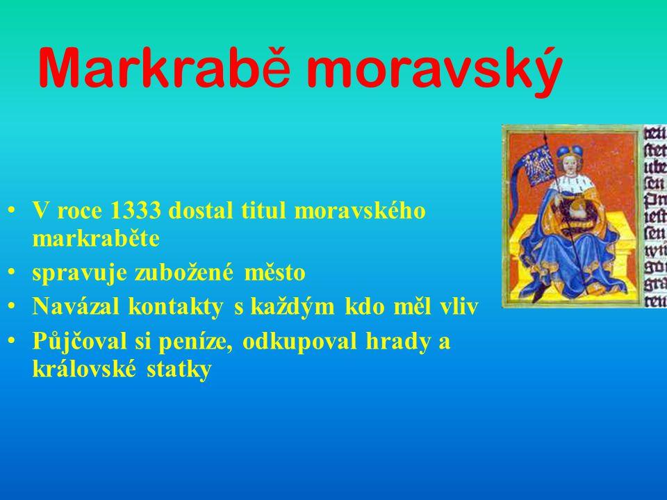 Markrab ě moravský V roce 1333 dostal titul moravského markraběte spravuje zubožené město Navázal kontakty s každým kdo měl vliv Půjčoval si peníze, o