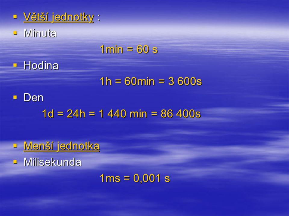  Větší jednotky :  Minuta 1min = 60 s  Hodina 1h = 60min = 3 600s  Den 1d = 24h = 1 440 min = 86 400s  Menší jednotka  Milisekunda 1ms = 0,001 s