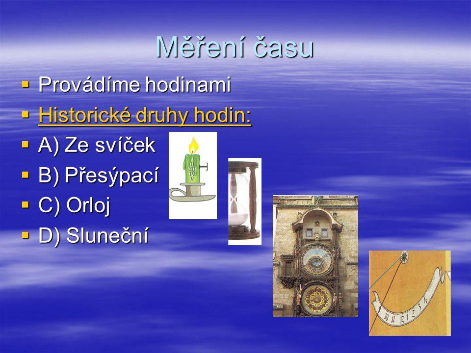 Měření času  Provádíme hodinami  Historické druhy hodin:  A) Ze svíček  B) Přesýpací  C) Orloj  D) Sluneční