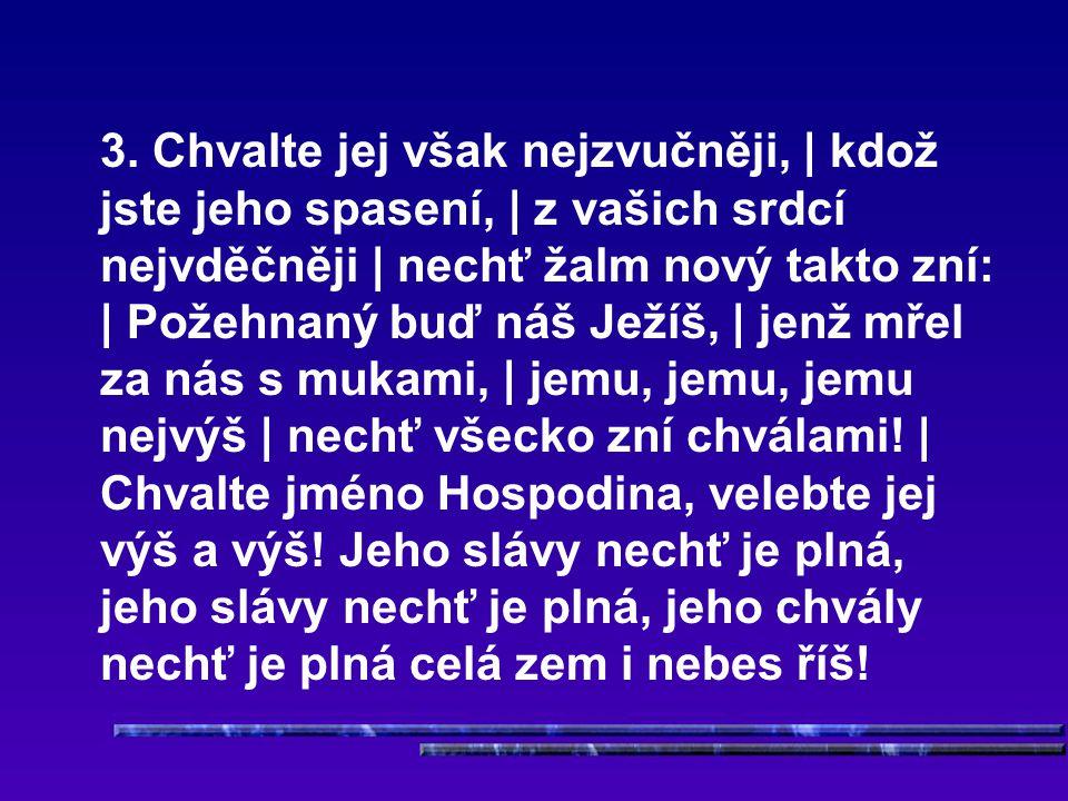3. Chvalte jej však nejzvučněji, | kdož jste jeho spasení, | z vašich srdcí nejvděčněji | nechť žalm nový takto zní: | Požehnaný buď náš Ježíš, | jenž