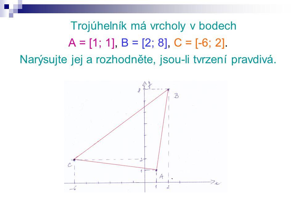 Trojúhelník má vrcholy v bodech A = [1; 1], B = [2; 8], C = [-6; 2]. Narýsujte jej a rozhodněte, jsou-li tvrzení pravdivá.