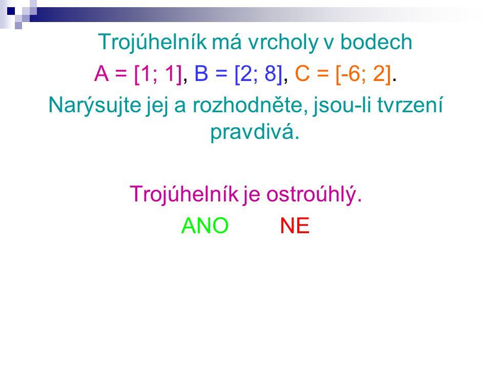 Trojúhelník má vrcholy v bodech A = [1; 1], B = [2; 8], C = [-6; 2]. Narýsujte jej a rozhodněte, jsou-li tvrzení pravdivá. Trojúhelník je ostroúhlý. A