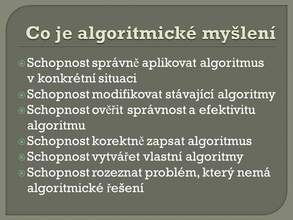  Schopnost správn ě aplikovat algoritmus v konkrétní situaci  Schopnost modifikovat stávající algoritmy  Schopnost ov ěř it správnost a efektivitu algoritmu  Schopnost korektn ě zapsat algoritmus  Schopnost vytvá ř et vlastní algoritmy  Schopnost rozeznat problém, který nemá algoritmické ř ešení