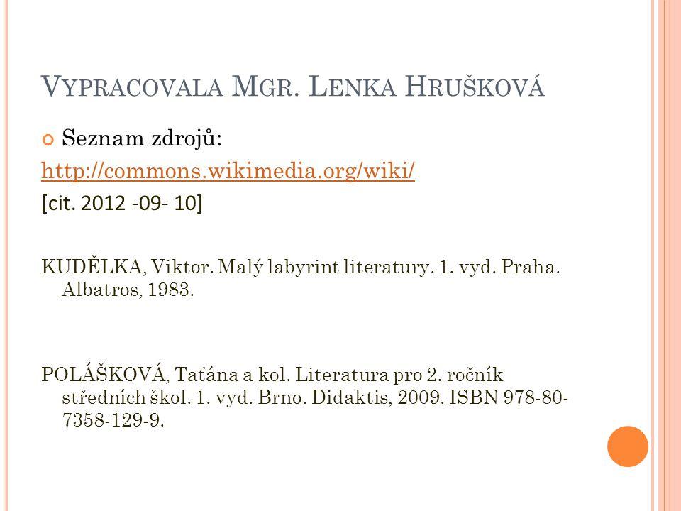 V YPRACOVALA M GR. L ENKA H RUŠKOVÁ Seznam zdrojů: http://commons.wikimedia.org/wiki/ [cit. 2012 -09- 10] KUDĚLKA, Viktor. Malý labyrint literatury. 1