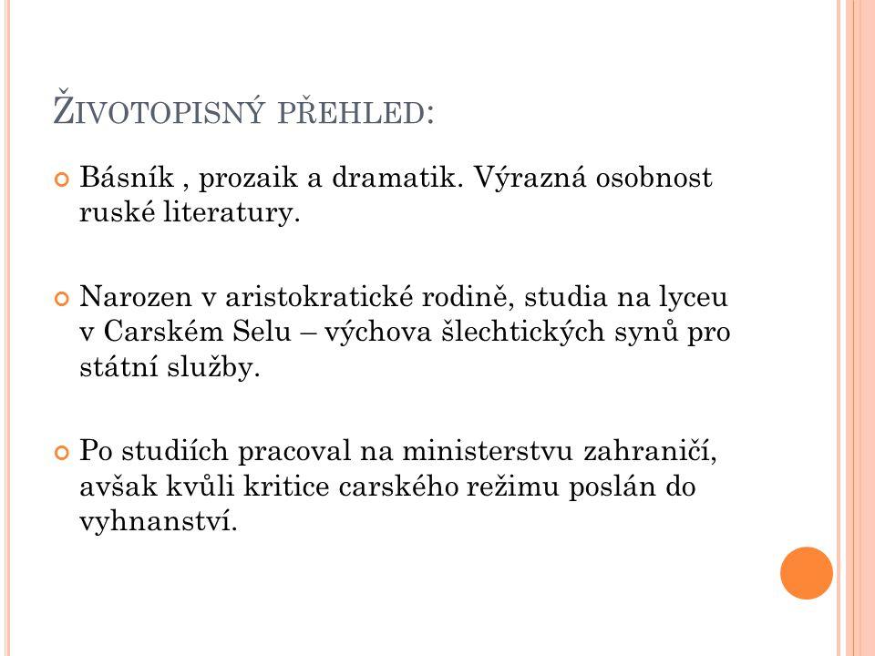 Ž IVOTOPISNÝ PŘEHLED : Básník, prozaik a dramatik. Výrazná osobnost ruské literatury. Narozen v aristokratické rodině, studia na lyceu v Carském Selu