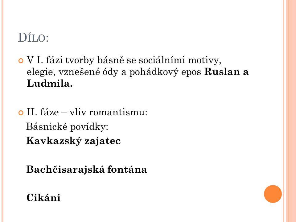 D ÍLO : V I. fázi tvorby básně se sociálními motivy, elegie, vznešené ódy a pohádkový epos Ruslan a Ludmila. II. fáze – vliv romantismu: Básnické poví
