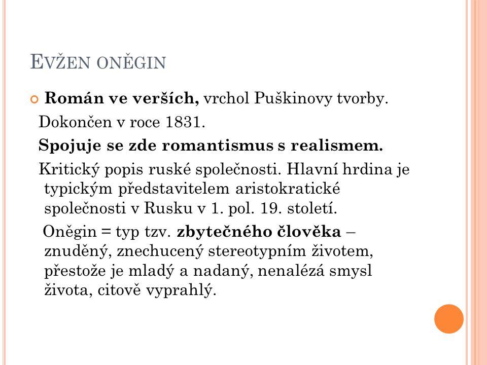 E VŽEN ONĚGIN Román ve verších, vrchol Puškinovy tvorby. Dokončen v roce 1831. Spojuje se zde romantismus s realismem. Kritický popis ruské společnost