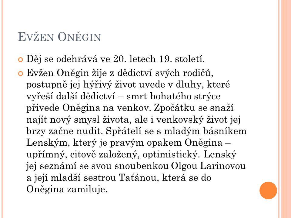 E VŽEN O NĚGIN Děj se odehrává ve 20. letech 19. století. Evžen Oněgin žije z dědictví svých rodičů, postupně jej hýřivý život uvede v dluhy, které vy
