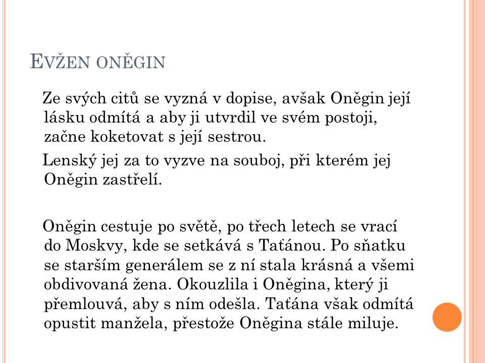 E VŽEN ONĚGIN Ze svých citů se vyzná v dopise, avšak Oněgin její lásku odmítá a aby ji utvrdil ve svém postoji, začne koketovat s její sestrou. Lenský