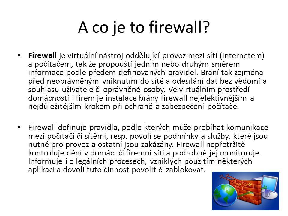 A co je to firewall? Firewall je virtuální nástroj oddělující provoz mezi sítí (internetem) a počítačem, tak že propouští jedním nebo druhým směrem in