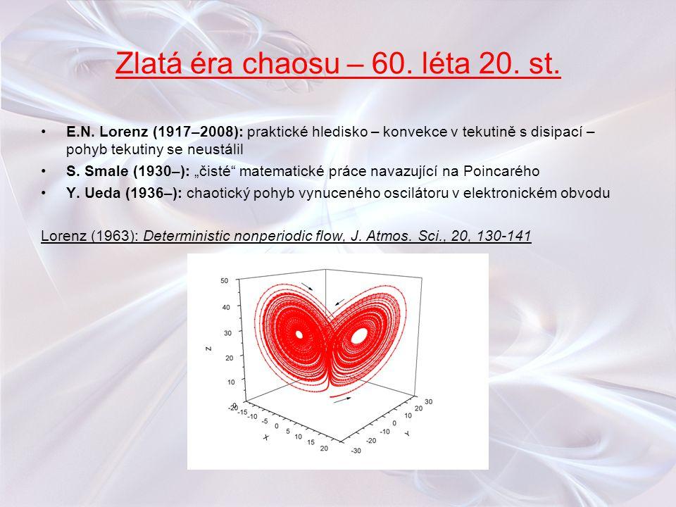 Zlatá éra chaosu – 60. léta 20. st. E.N. Lorenz (1917–2008): praktické hledisko – konvekce v tekutině s disipací – pohyb tekutiny se neustálil S. Smal