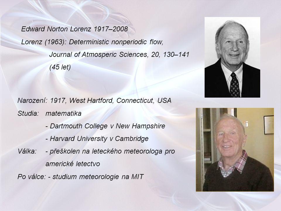 Edward Norton Lorenz 1917–2008 Lorenz (1963): Deterministic nonperiodic flow, Journal of Atmosperic Sciences, 20, 130–141 (45 let) Narození: 1917, Wes