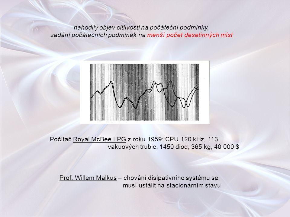 nahodilý objev citlivosti na počáteční podmínky, zadání počátečních podmínek na menší počet desetinných míst Prof. Willem Malkus – chování disipativní