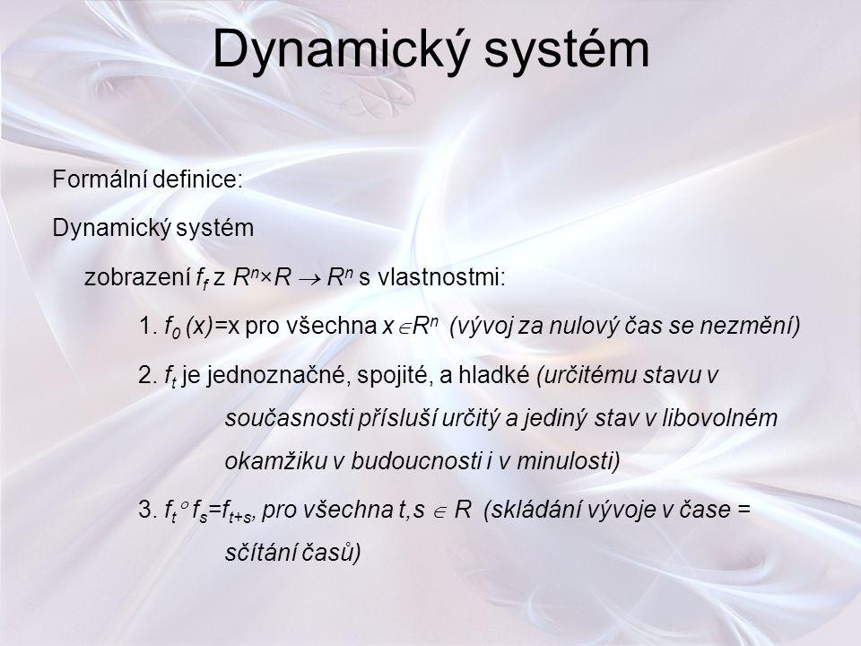 Dynamický systém Formální definice: Dynamický systém zobrazení f f z R n ×R  R n s vlastnostmi: 1. f 0 (x)=x pro všechna x  R n (vývoj za nulový čas