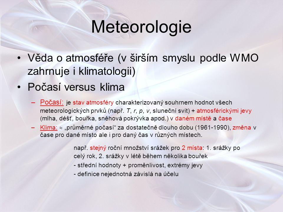 Meteorologie Věda o atmosféře (v širším smyslu podle WMO zahrnuje i klimatologii) Počasí versus klima –Počasí: je stav atmosféry charakterizovaný souh