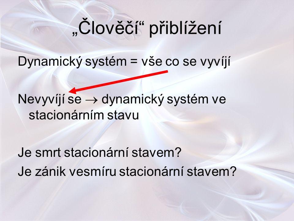 """""""Člověčí"""" přiblížení Dynamický systém = vše co se vyvíjí Nevyvíjí se  dynamický systém ve stacionárním stavu Je smrt stacionární stavem? Je zánik ves"""