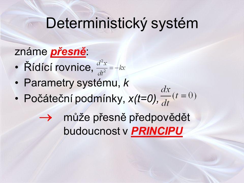 Deterministický systém známe přesně: Řídící rovnice, Parametry systému, k Počáteční podmínky, x(t=0),  může přesně předpovědět budoucnost v PRINCIPU