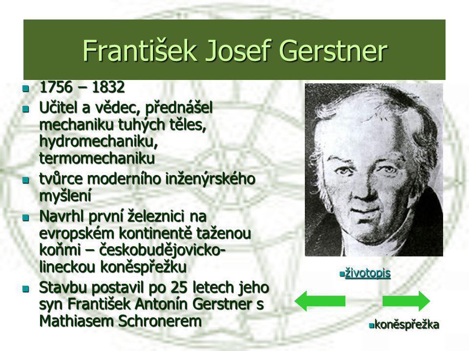 František Josef Gerstner 1756 – 1832 1756 – 1832 Učitel a vědec, přednášel mechaniku tuhých těles, hydromechaniku, termomechaniku Učitel a vědec, před