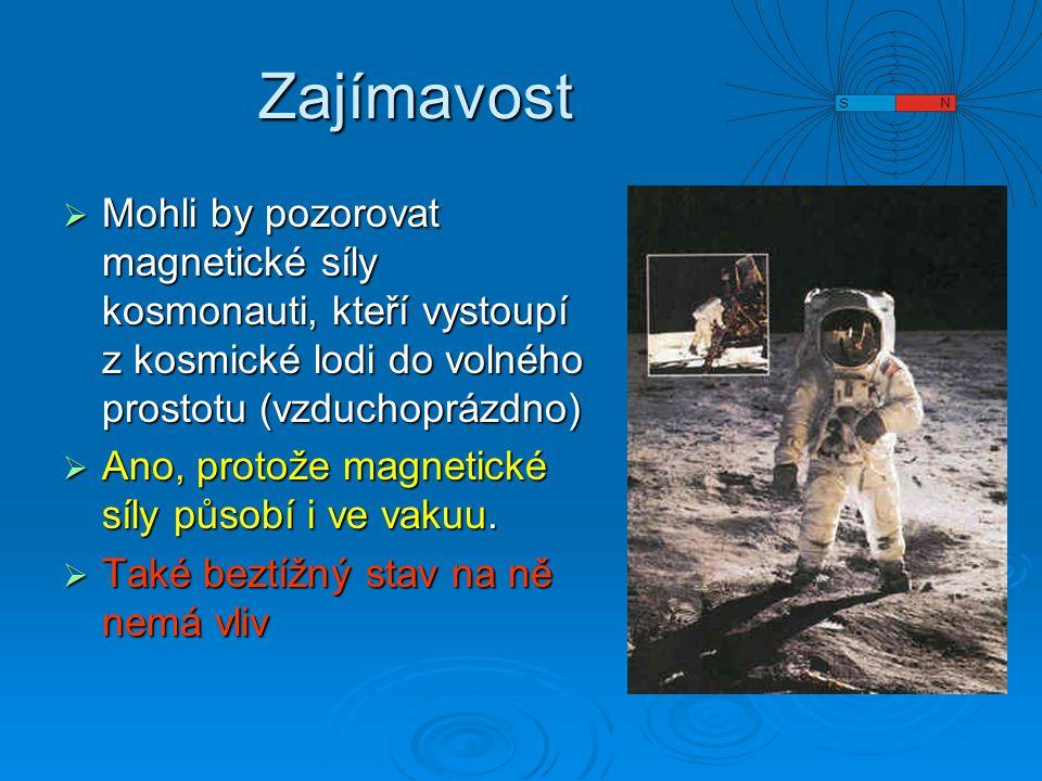 Zajímavost  Mohli by pozorovat magnetické síly kosmonauti, kteří vystoupí z kosmické lodi do volného prostotu (vzduchoprázdno)  Ano, protože magnetické síly působí i ve vakuu.