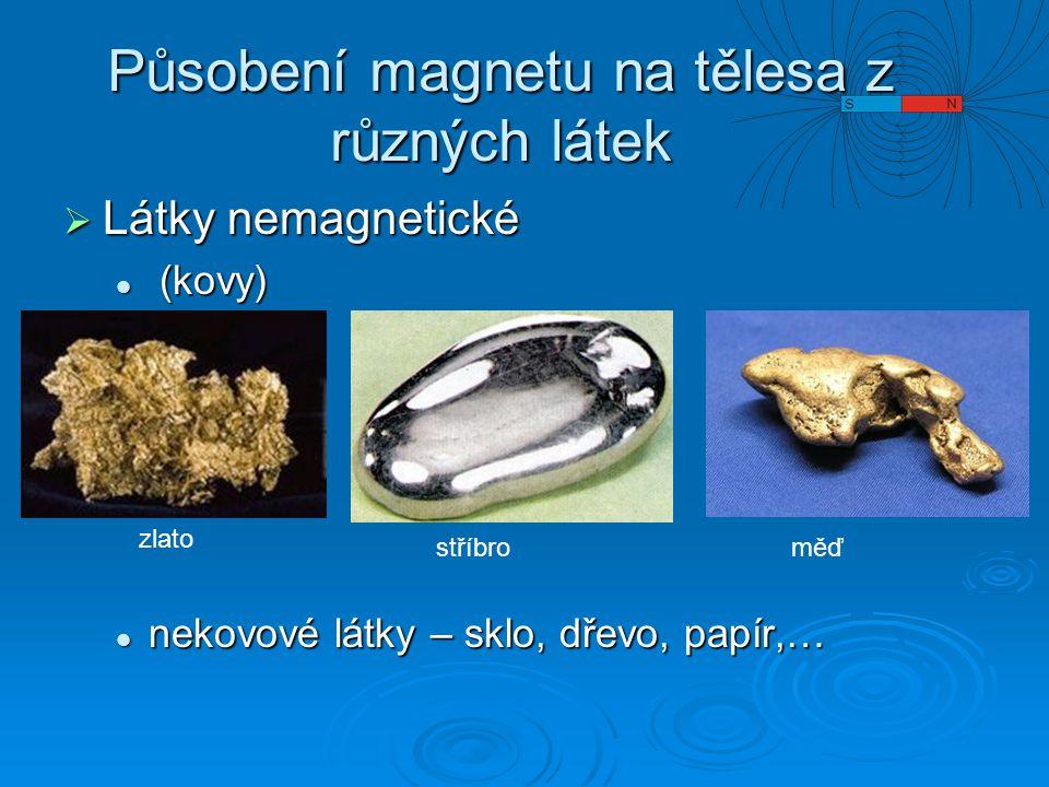 Působení magnetu na tělesa z různých látek  Látky nemagnetické (kovy) (kovy) nekovové látky – sklo, dřevo, papír,… nekovové látky – sklo, dřevo, papír,… zlato stříbroměď