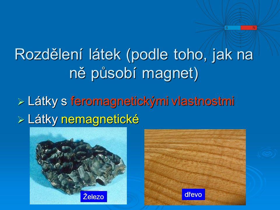 Rozdělení látek (podle toho, jak na ně působí magnet)  Látky s feromagnetickými vlastnostmi  Látky nemagnetické Železo dřevo