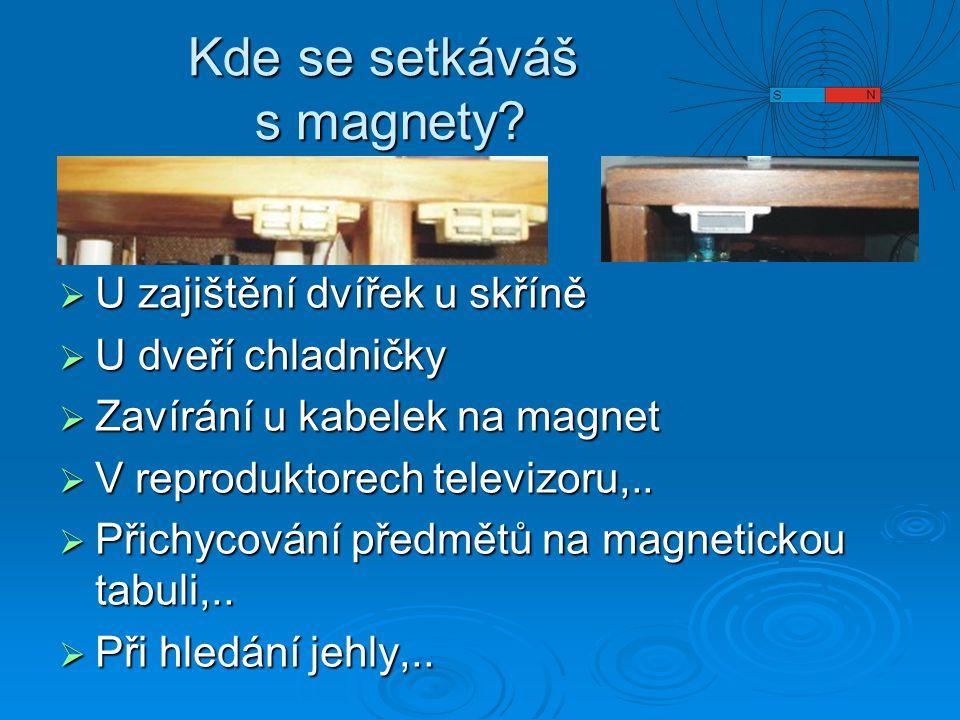 Kde se setkáváš s magnety?  U zajištění dvířek u skříně  U dveří chladničky  Zavírání u kabelek na magnet  V reproduktorech televizoru,..  Přichy