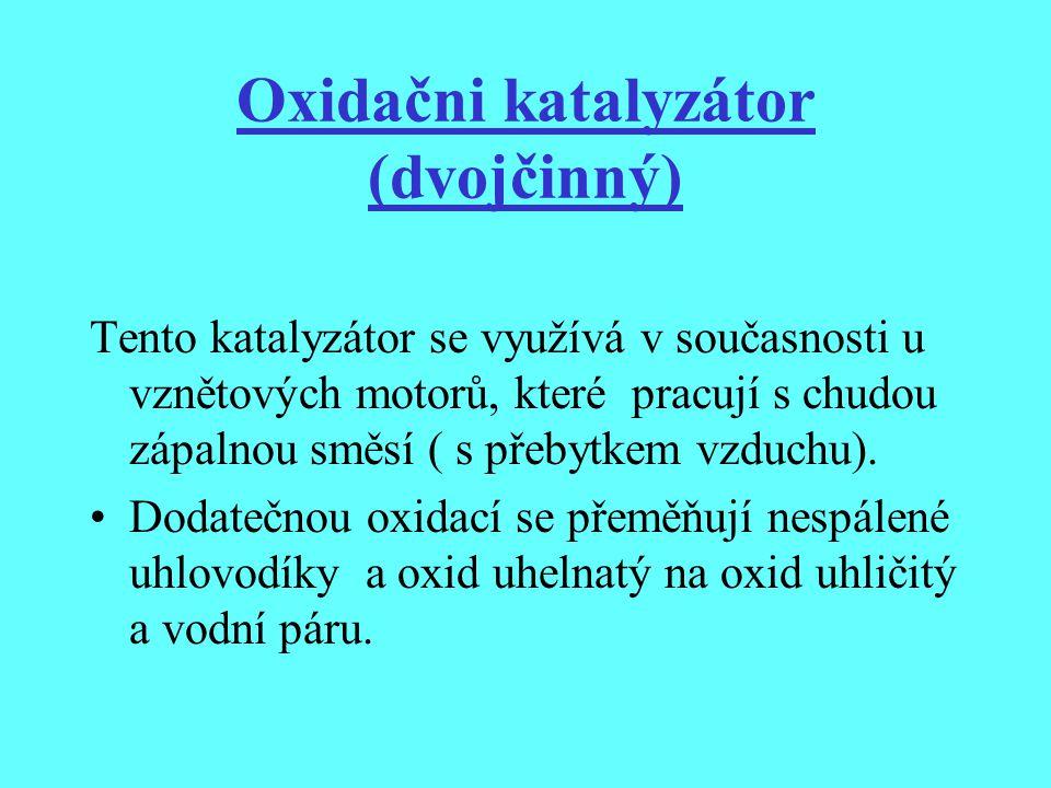 Oxidačni katalyzátor (dvojčinný) Tento katalyzátor se využívá v současnosti u vznětových motorů, které pracují s chudou zápalnou směsí ( s přebytkem v