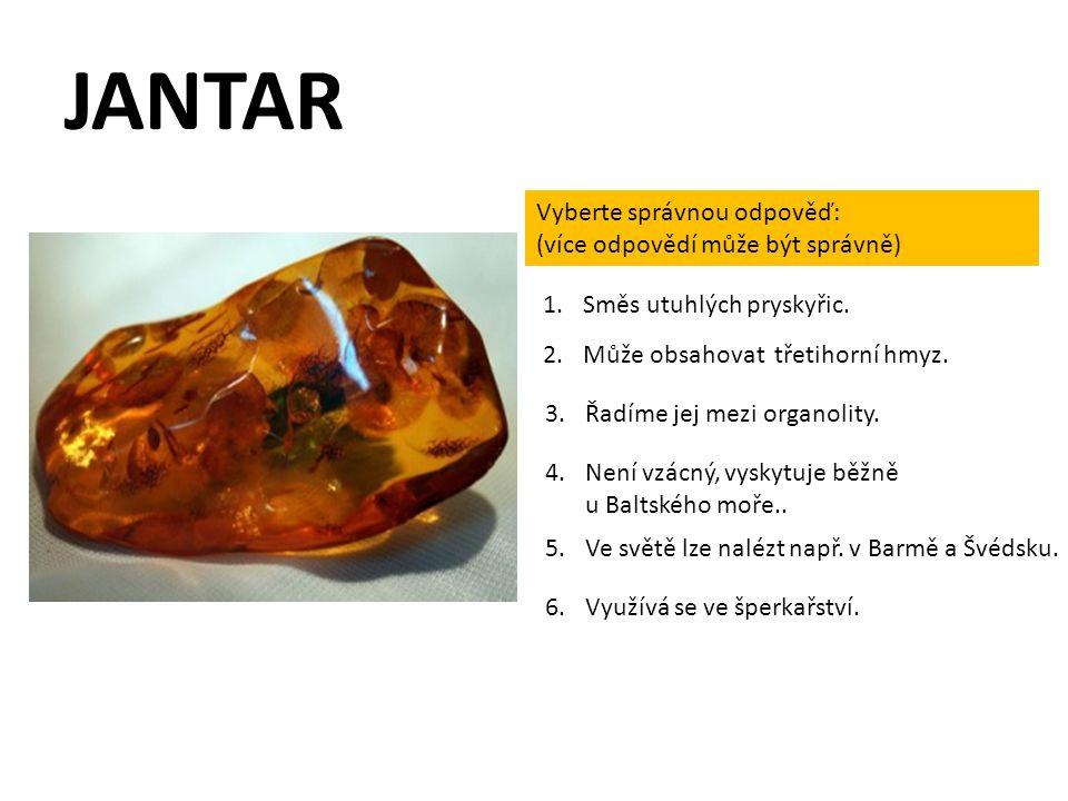 JANTAR Vyberte správnou odpověď: (více odpovědí může být správně) 2.Může obsahovat třetihorní hmyz. 1.Směs utuhlých pryskyřic. 3.Řadíme jej mezi organ