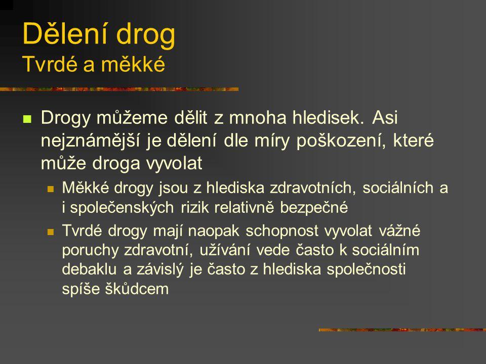 Dělení drog Tvrdé a měkké Drogy můžeme dělit z mnoha hledisek. Asi nejznámější je dělení dle míry poškození, které může droga vyvolat Měkké drogy jsou