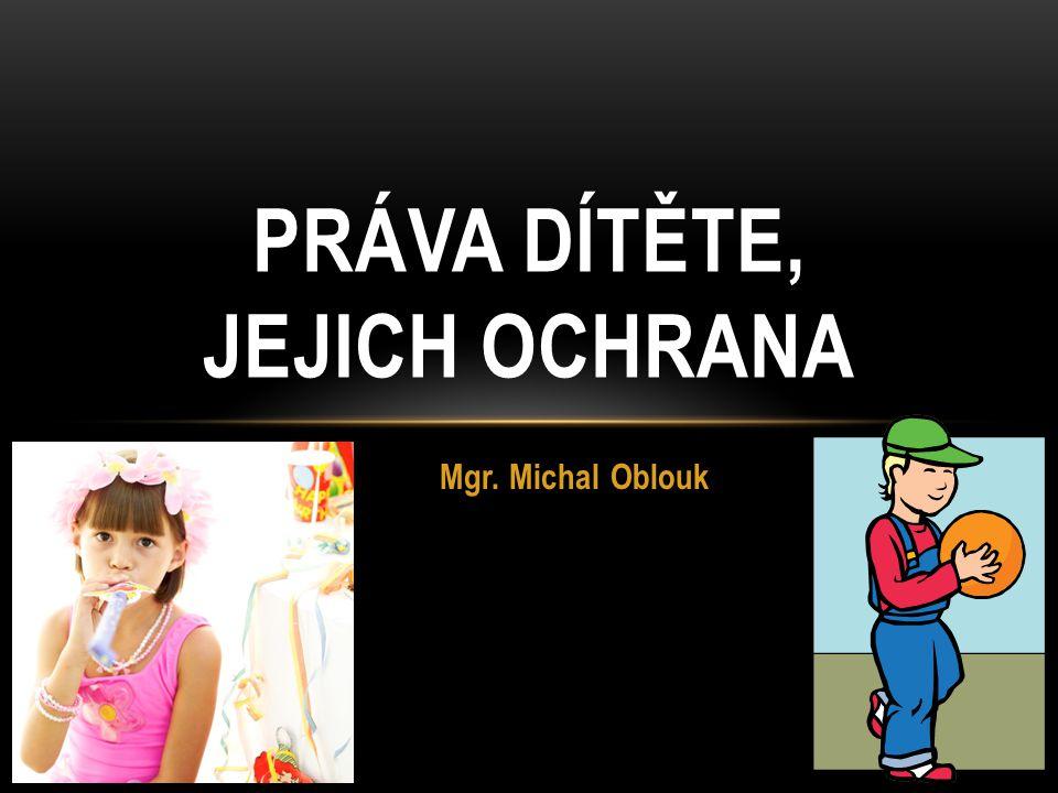 Mgr. Michal Oblouk PRÁVA DÍTĚTE, JEJICH OCHRANA