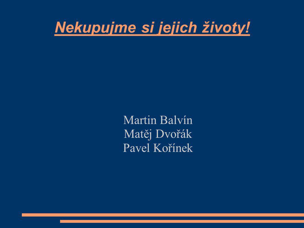 Nekupujme si jejich životy! Martin Balvín Matěj Dvořák Pavel Kořínek