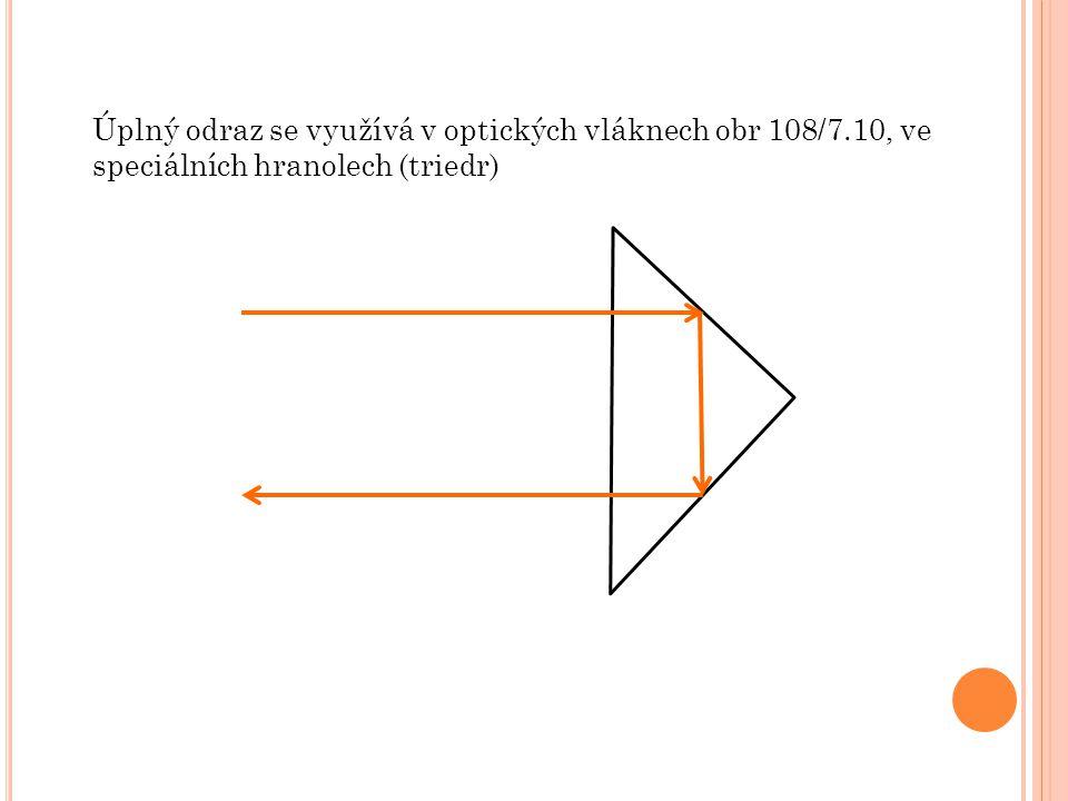 Úplný odraz se využívá v optických vláknech obr 108/7.10, ve speciálních hranolech (triedr)