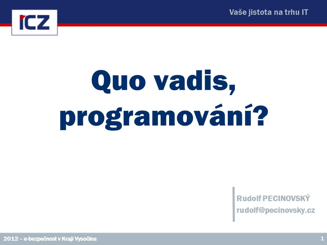 Vaše jistota na trhu IT Quo vadis, programování? Rudolf PECINOVSKÝ rudolf@pecinovsky.cz 2012 – e-bezpečnost v Kraji Vysočina 1