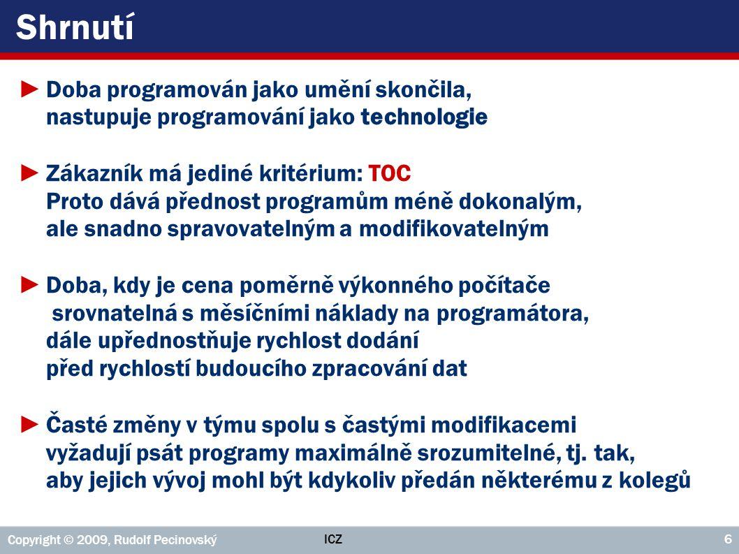 ICZ Copyright © 2009, Rudolf Pecinovský 6 Shrnutí ►Doba programován jako umění skončila, nastupuje programování jako technologie ►Zákazník má jediné k