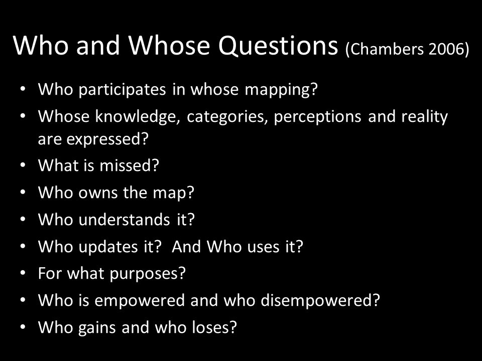 Who and Whose Questions (Chambers 2006) Who participates in whose mapping.