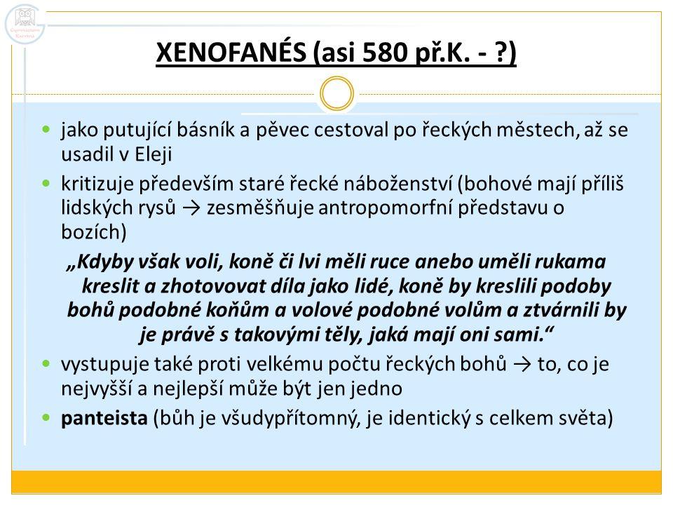 XENOFANÉS (asi 580 př.K. - ?) jako putující básník a pěvec cestoval po řeckých městech, až se usadil v Eleji kritizuje především staré řecké náboženst