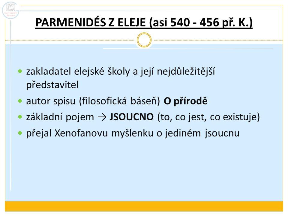 PARMENIDÉS Z ELEJE (asi 540 - 456 př. K.) zakladatel elejské školy a její nejdůležitější představitel autor spisu (filosofická báseň) O přírodě základ