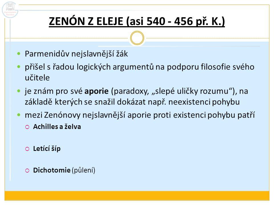 ZENÓN Z ELEJE (asi 540 - 456 př. K.) Parmenidův nejslavnější žák přišel s řadou logických argumentů na podporu filosofie svého učitele je znám pro své