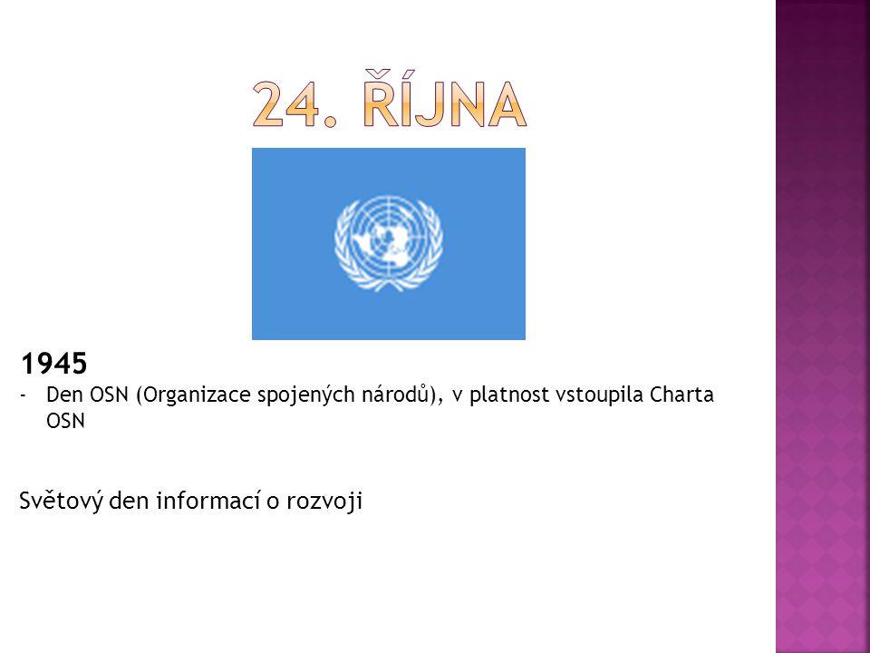 1945 -Den OSN (Organizace spojených národů), v platnost vstoupila Charta OSN Světový den informací o rozvoji