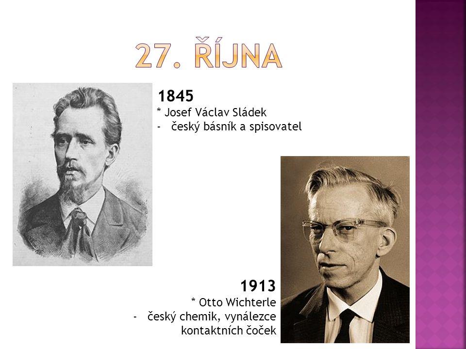 1845 * Josef Václav Sládek -český básník a spisovatel 1913 * Otto Wichterle -český chemik, vynálezce kontaktních čoček
