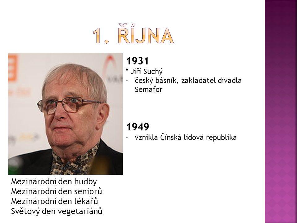 1931 * Jiří Suchý -český básník, zakladatel divadla Semafor 1949 -vznikla Čínská lidová republika Mezinárodní den hudby Mezinárodní den seniorů Mezinárodní den lékařů Světový den vegetariánů