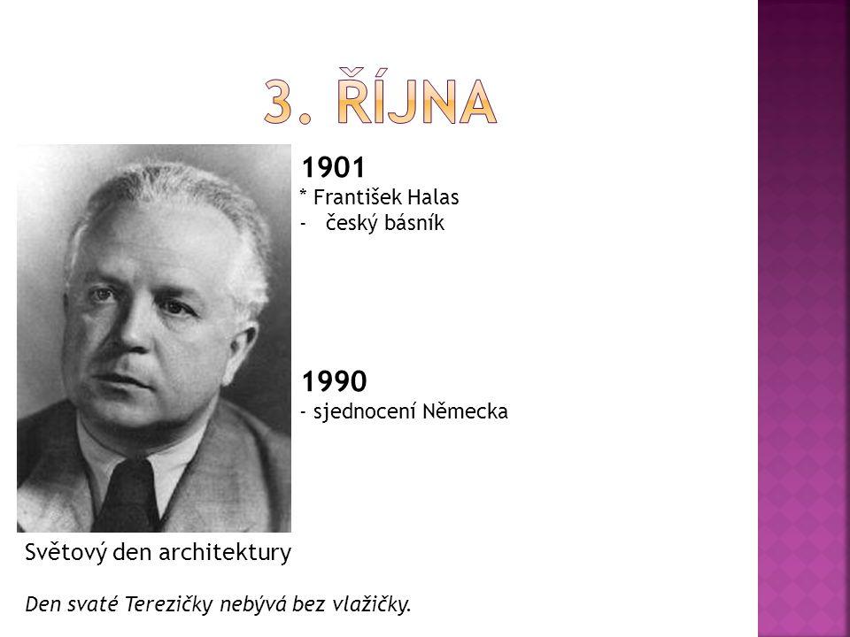 1901 * František Halas -český básník 1990 - sjednocení Německa Světový den architektury Den svaté Terezičky nebývá bez vlažičky.