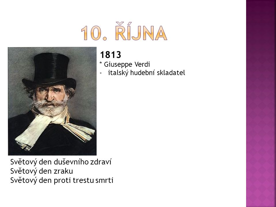 1813 * Giuseppe Verdi -italský hudební skladatel Světový den duševního zdraví Světový den zraku Světový den proti trestu smrti