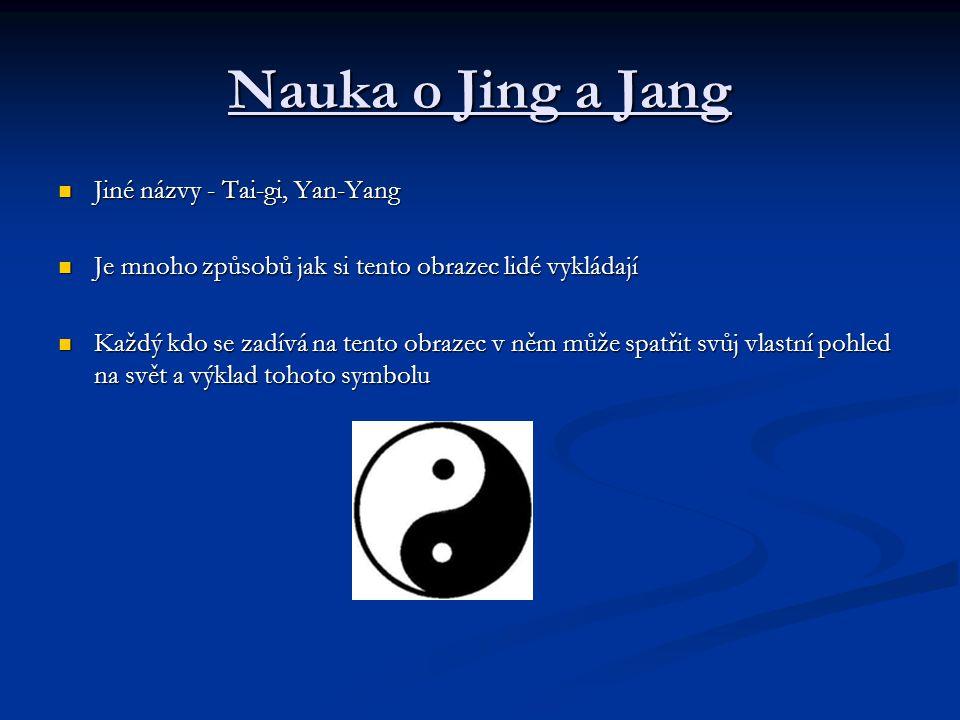 Způsoby výkladu symbolu Jing- Jang Jang = pozitivní, světlý, silný, mužný Jang = pozitivní, světlý, silný, mužný Jin = negativní, tmavý, slabý, ženský Jin = negativní, tmavý, slabý, ženský Jin a Jang neznamená konflikt, ale vzájemnou interakci v systémovém celku, při níž se oba principy navzájem prolínají a v sebe dynamicky přecházejí Jin a Jang neznamená konflikt, ale vzájemnou interakci v systémovém celku, při níž se oba principy navzájem prolínají a v sebe dynamicky přecházejí Jin a Jang - 2 protiklady, které de navzájem doplňují a tvoří dokonalý tvar- kruh Jin a Jang - 2 protiklady, které de navzájem doplňují a tvoří dokonalý tvar- kruh Jin a Jang - 2 síly: odstředivá Jin a dostředivá Jang - tvoří rovnováhu a rovnovážně se prolínají Jin a Jang - 2 síly: odstředivá Jin a dostředivá Jang - tvoří rovnováhu a rovnovážně se prolínají Jin a Jang - kapka zla v dobru a naopak (bílá tečka v černé poli a naopak) Jin a Jang - kapka zla v dobru a naopak (bílá tečka v černé poli a naopak)