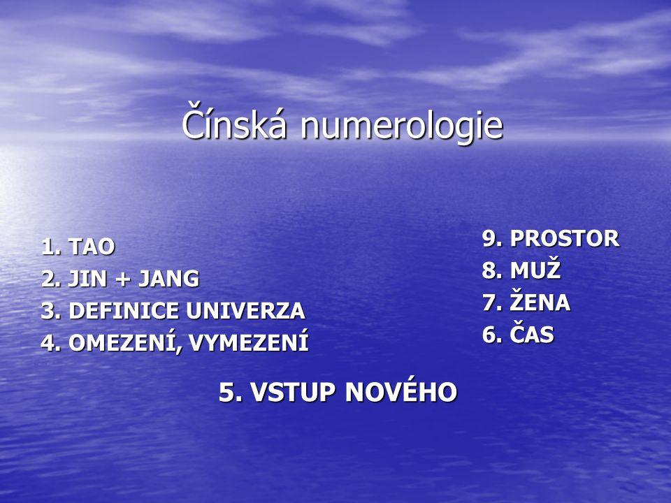 Čínská numerologie 5. VSTUP NOVÉHO 1. TAO 2. JIN + JANG 3. DEFINICE UNIVERZA 4. OMEZENÍ, VYMEZENÍ 9. PROSTOR 8. MUŽ 7. ŽENA 6. ČAS