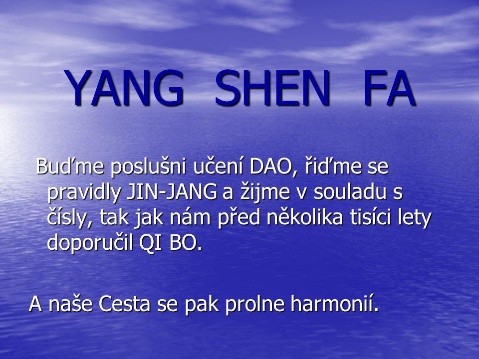 YANG SHEN FA Buďme poslušni učení DAO, řiďme se pravidly JIN-JANG a žijme v souladu s čísly, tak jak nám před několika tisíci lety doporučil QI BO. Bu