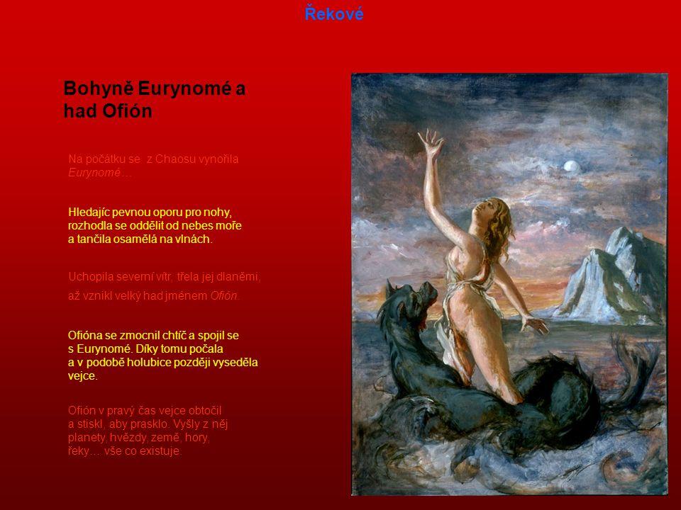 Na počátku se z Chaosu vynořila Eurynomé… Bohyně Eurynomé a had Ofión Hledajíc pevnou oporu pro nohy, rozhodla se oddělit od nebes moře a tančila osamělá na vlnách.