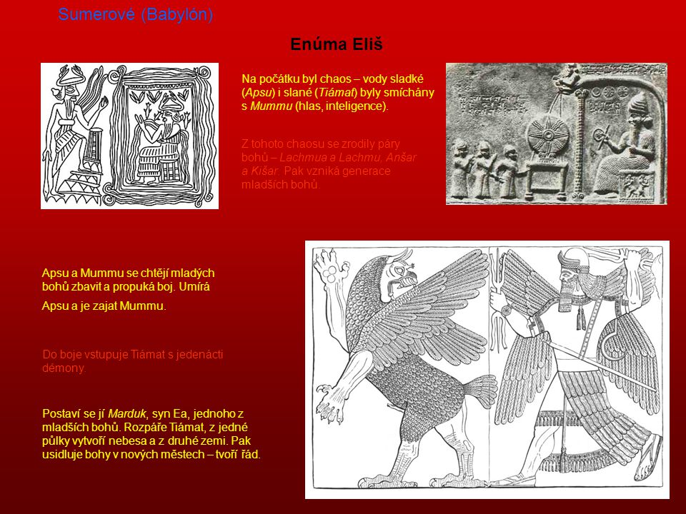 Sumerové (Babylón) Enúma Eliš Na počátku byl chaos – vody sladké (Apsu) i slané (Tiámat) byly smíchány s Mummu (hlas, inteligence).