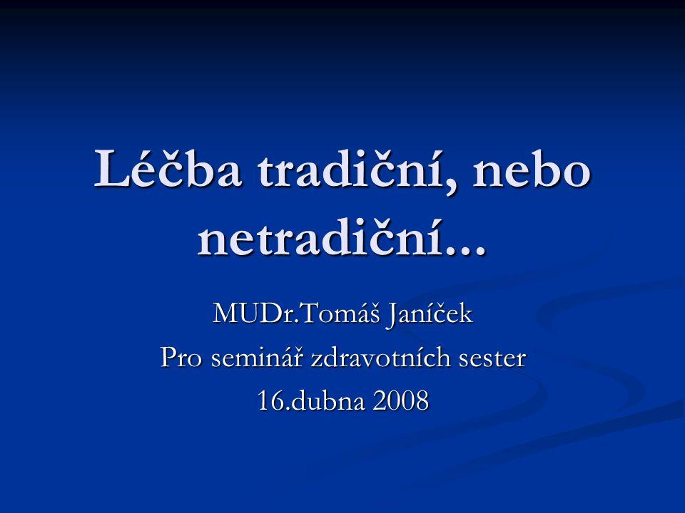 Léčba tradiční, nebo netradiční... MUDr.Tomáš Janíček Pro seminář zdravotních sester 16.dubna 2008